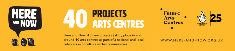 Banner image of Here and Now, Future Arts Centres and National Lottery 25 logos. Here and Now is a national and local celebration of culture within communities. 40 brand new projects will take place in and around arts centres across the country, led by artists and co-created with local people.The project is supported by Arts Council England and Future Arts Centres, marking The National Lottery's 25th birthday.