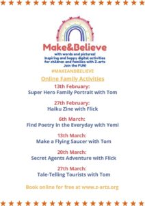 Family Make and Believe: 13 Feb Superhero Family Portrait with Tom, 27 Feb Haiku Zines with Flick, 6 March Find the Poetry in the Every Day with Yemi, 13 March, Make A Family Saucer with Tom, 20 March Secret Agent Adventures with Flick, 27 March, Tale-Telling Tourists with Tom